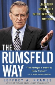 The Rumsfeld Way: The Leadership Wisdom of a Battle-Hardened Maverick: The Leadership Wisdom of a Battle-Hardened Maverick ebook by Krames, Jeffrey A.