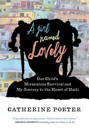 A Girl Named Lovely - One Child's Miraculous Survival and My Journey to the Heart of Haiti ebook by Catherine Porter