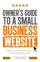 Owner's Guide to a Small Business Website - What you need and how to get there - without paying the earth ebook by Lisa Spann