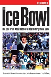 The Ice Bowl: The Cold Truth about Football's Most Unforgettable Game ebook by Gruver, Ed