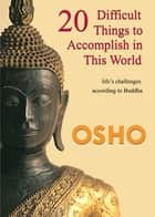 20 Difficult Things to Accomplish in this World - life's challenges according to Buddha ebook by Osho, Osho International Foundation