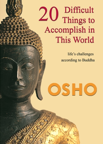 20 Difficult Things to Accomplish in this World - life's challenges according to Buddha ebook by Osho