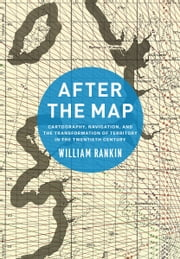 After the Map - Cartography, Navigation, and the Transformation of Territory in the Twentieth Century ebook by William Rankin