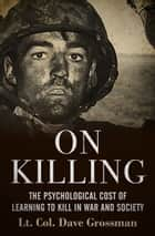 On Killing - The Psychological Cost of Learning to Kill in War and Society ebook by Lt. Col. Dave Grossman