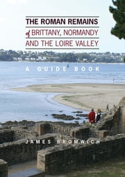 The Roman Remains of Brittany, Normandy and the Loire Valley: A Guidebook ebook by James Stephen Bromwich