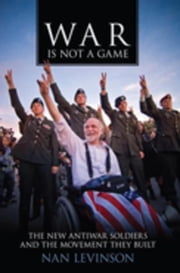 War Is Not a Game: The New Antiwar Soldiers and the Movement They Built ebook by Levinson, Nan