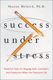 Success Under Stress - Powerful Tools for Staying Calm, Confident, and Productive When the Pressure's On ebook by Sharon Melnick Ph.D.
