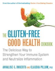The Gluten-Free Good Health Cookbook - The Delicious Way to Strengthen Your Immune System and Neutralize Inflammation ebook by Annalise G. Roberts,Claudia Pillow