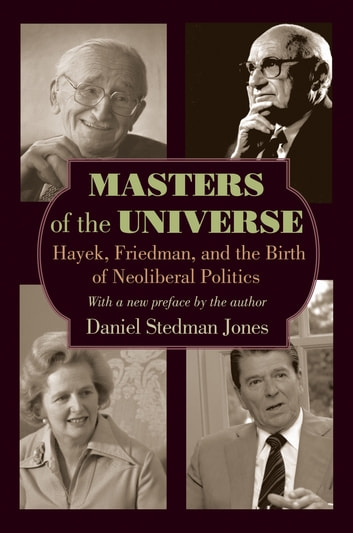 Masters of the Universe - Hayek, Friedman, and the Birth of Neoliberal Politics - Updated Edition ebook by Daniel Stedman Jones