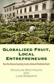 Globalized Fruit, Local Entrepreneurs: How One Banana-Exporting Country Achieved Worldwide Reach ebook by Southgate, Douglas
