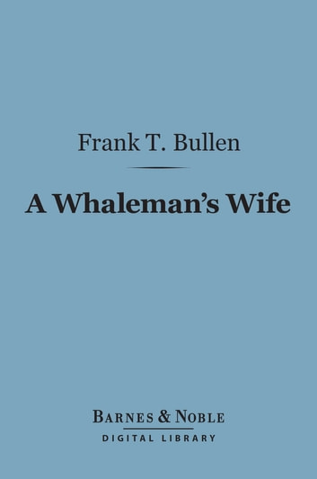A Whaleman's Wife (Barnes & Noble Digital Library) ebook by Frank T. Bullen