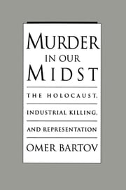 Murder in Our Midst: The Holocaust, Industrial Killing, and Representation ebook by Omer Bartov