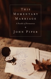 This Momentary Marriage: A Parable of Permanence - A Parable of Permanence ebook by John Piper,Noël Piper