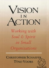 Vision in Action: Working with Soul & Spirit in Small Organizations ebook by Christopher Schaefer, Tÿno Voors