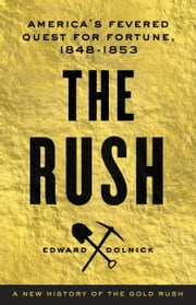 The Rush - America's Fevered Quest for Fortune, 1848-1853 ebook by Edward Dolnick