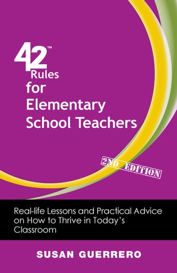 42 Rules for Elementary School Teachers (2nd Edition) - Real-Life Lessons and Practical Advice on How to Thrive in Todays Classroom ebook by Susan Guerrero
