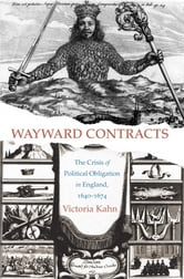 Wayward Contracts - The Crisis of Political Obligation in England, 1640-1674 ebook by Victoria Kahn