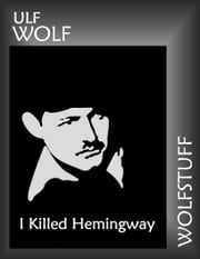 I Killed Hemingway ebook by Ulf Wolf