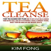 Tea Cleanse - 7 Day Tea Cleanse Diet Plan :How To Get A Flat Belly, Choose Your Detox Teas, Lose Up To 10 Pounds A Week, Eliminate Toxins, Boost Your Metabolism And Improve Health audiobook by Kim Fong