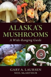 Alaska's Mushrooms: A Wide-Ranging Guide ebook by Laursen, Gary A.