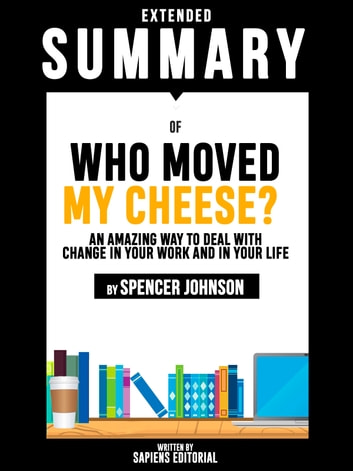 Extended Summary Of Who Moved My Cheese?: An Amazing Way To Deal With Change In Your Work And In Your Life - By Spencer Johnson eBook by Sapiens Editorial