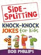 Side-Splitting Knock-Knock Jokes for Kids eBook by Bob Phillips
