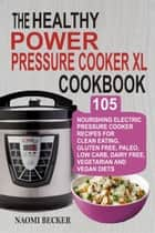 The Healthy Power Pressure Cooker XL Cookbook: 105 Nourishing Electric Pressure Cooker Recipes For Clean eating, Gluten free, Paleo, Low carb, Dairy free, Vegetarian And Vegan Diets ebook by Naomi Becker