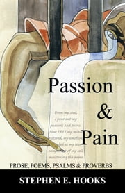 Passion and Pain - Prose, Poems, Psalms, and Proverbs ebook by Stephen E. Hooks