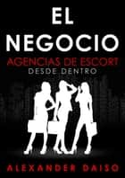 El Negocio - Agencias de Escort desde dentro ebook by Alexander Daiso