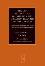 The Law and Practice of Expulsion and Exclusion from the United Kingdom - Deportation, Removal, Exclusion and Deprivation of Citizenship ebook by Lord Hope of Craighead KT FRSE PC,Eric Fripp,Rowena Moffatt,Ellis Wilford