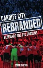 Cardiff City: Rebranded - Bluebirds and Red Dragons ebook by Scott Johnson