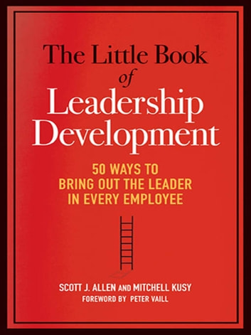 The Little Book of Leadership Development - 50 Ways to Bring Out the Leader in Every Employee ebook by Scott J. ALLEN,Mitchell KUSY