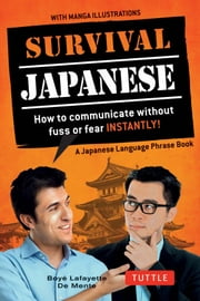 Survival Japanese - How to Communicate without Fuss or Fear Instantly! (Japanese Phrasebook) ebook by Boyé Lafayette De Mente
