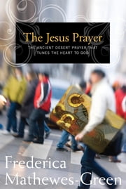 The Jesus Prayer - The Ancient Desert Prayer that Tunes the Heart to God ebook by Frederica Mathewes-Green