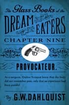 The Glass Books of the Dream Eaters (Chapter 9 Provocateur) ebook by G.W. Dahlquist
