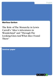 The Role of The Monarchy in Lewis Carroll's 'Alice's Adventures in Wonderland' and 'Through The Looking-Glass And What Alice Found There' ebook by Marlissa Gerken