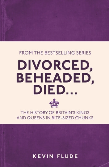Divorced, Beheaded, Died… - The History of Britain's Kings and Queens in Bite-sized Chunks ebook by Kevin,Flude