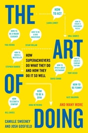 The Art of Doing - How Superachievers Do What They Do and How They Do It So Well ebook by Camille Sweeney,Josh Gosfield