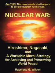Nuclear War: Hiroshima, Nagasaki, and a Workable Moral Strategy for Achieving and Preserving World Peace ebook by Wilson, Raymond G.