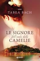 Le signore dell'isola delle Camelie eBook by Tabea Bach, Rachele Salerno