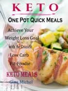 Keto One Pot Quick Meals - Achieve Your Weight Loss Goal with the Craziest Low Carb Fit-Foodie Keto Meals ebook by Gina Michel