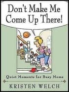 Don't Make Me Come Up There! - Quiet Moments for Busy Moms ebook by Kristen Welch