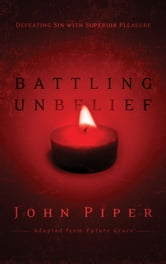 Battling Unbelief - Defeating Sin with Superior Pleasure ebook by John Piper
