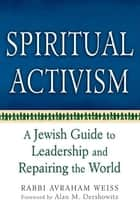 Spiritual Activism ebook by Rabbi Avraham Weiss,Alan Dershowitz