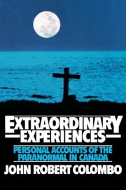 Extraordinary Experiences - Personal Accounts of the Paranormal in Canada ebook by John Robert Colombo