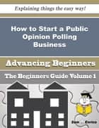How to Start a Public Opinion Polling Business (Beginners Guide) ebook by Marshall Prichard