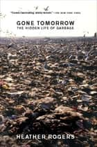 Gone Tomorrow - The Hidden Life of Garbage ebook by Heather Rogers