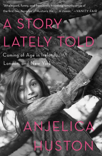 A Story Lately Told - Coming of Age in Ireland, London, and New York ebook by Anjelica Huston