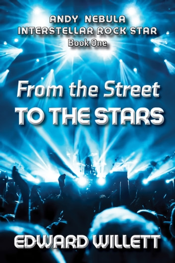 From the Street to the Stars - Andy Nebula: Interstellar Rock Star, Book One ebook by Edward Willett