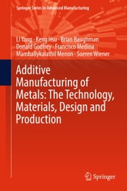 Additive Manufacturing of Metals: The Technology, Materials, Design and Production ebook by Li Yang, Keng Hsu, Brian Baughman,...